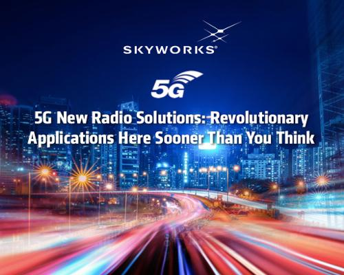 Skyworks: 5G New Radio Solutions: Revolutionary Applications Here Sooner Than You Think